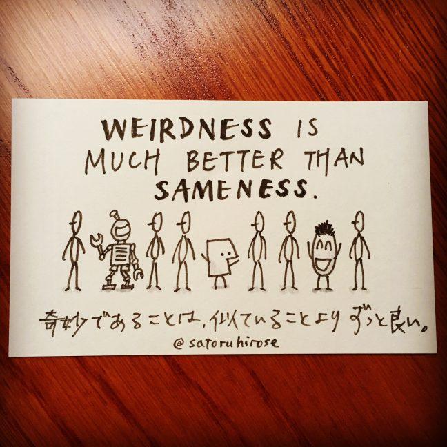 Weirdness is much better than sameness.
