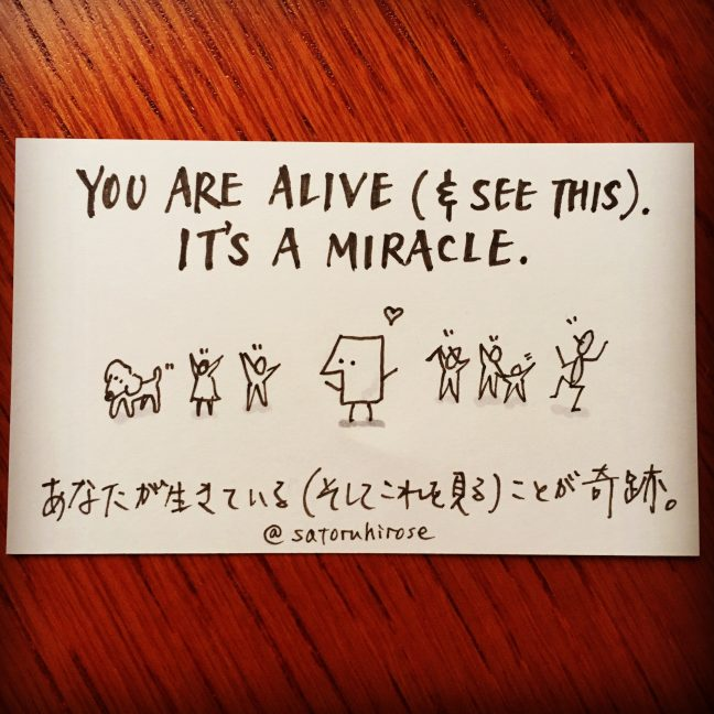 You are alive (and see this). It's a miracle.