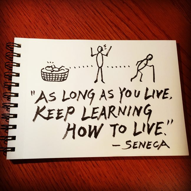 """As long as you live, keep learning how to live."" - Seneca"