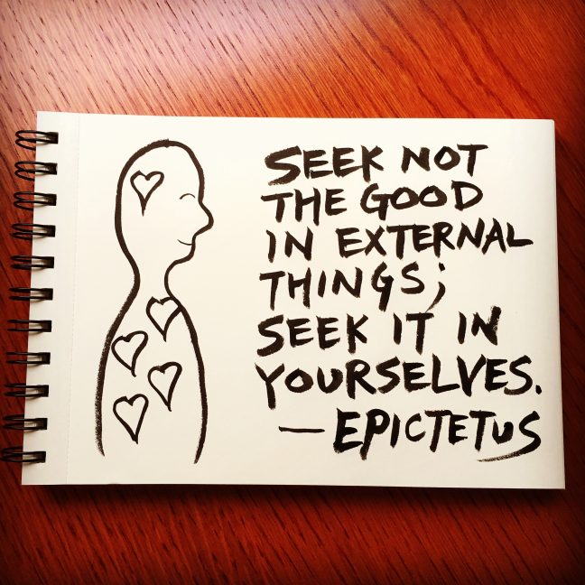 Seek not the good in external things; seek it in yourselves. - Epictetus