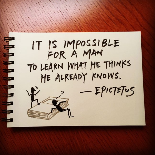 It is impossible for a man to learn what he thinks he already knows. - Epictetus