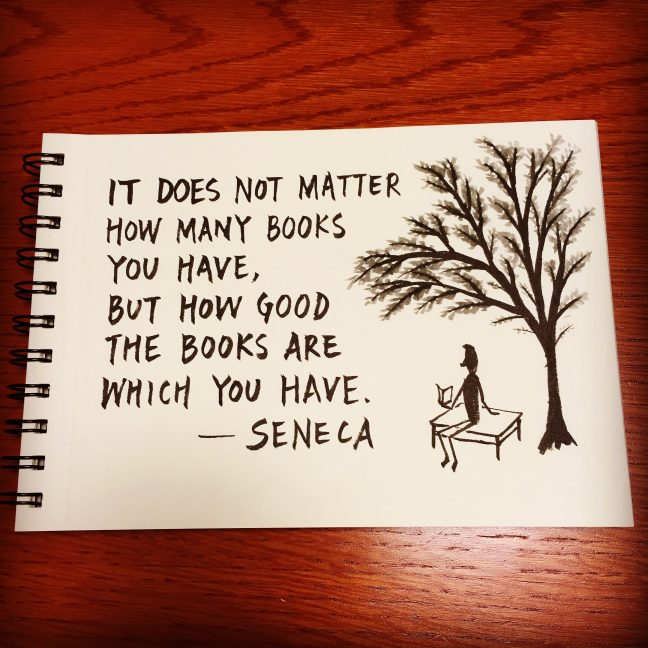It does not matter how many books you have, but how good the books are which you have. - Seneca